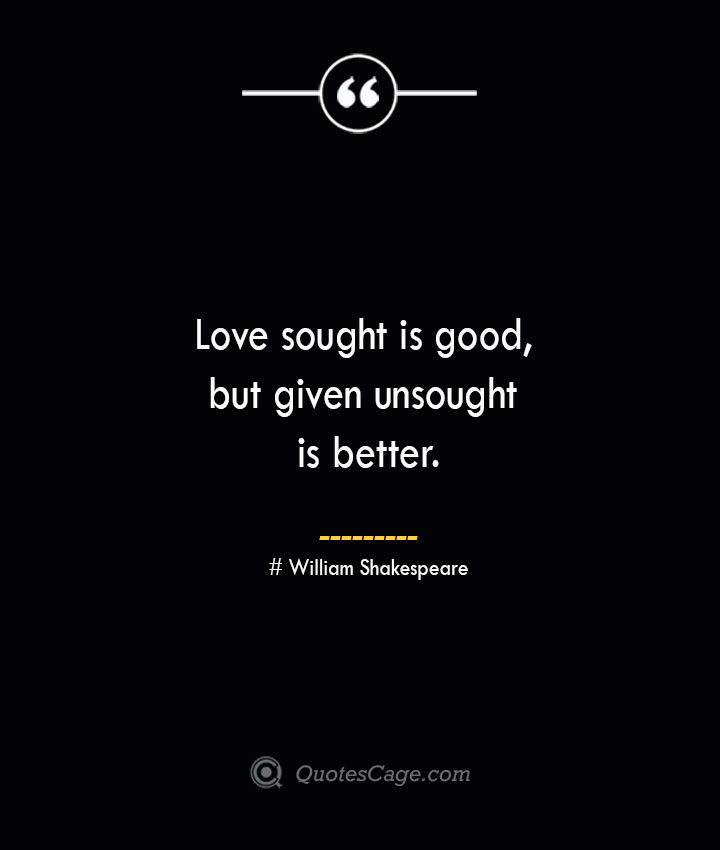 Love sought is good but given unsought is better. William Shakespeare 1