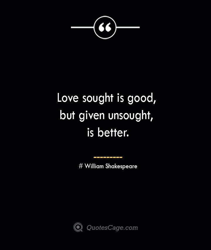Love sought is good but given unsought is better. William Shakespeare