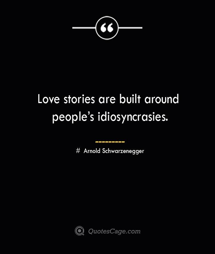 Love stories are built around peoples idiosyncrasies.— Arnold Schwarzenegger