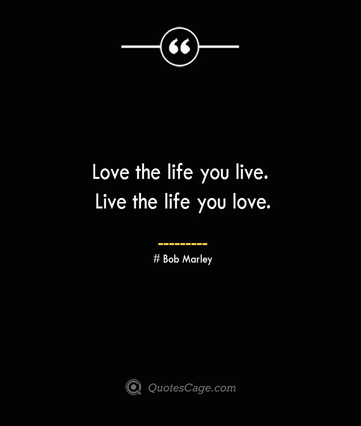 Love the life you live. Live the life you love.— Bob Marley