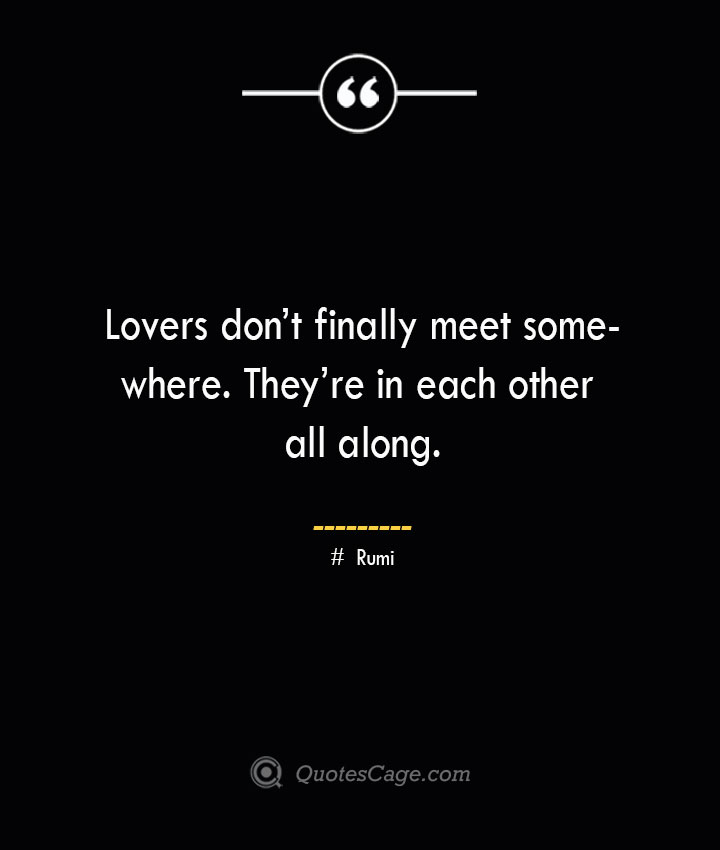 Lovers dont finally meet somewhere. Theyre in each other all along. ― Rumi