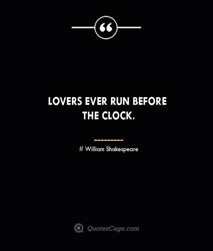 Lovers ever run before the clock. William Shakespeare