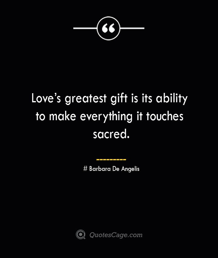 Loves greatest gift is its ability to make everything it touches sacred.— Barbara De Angelis
