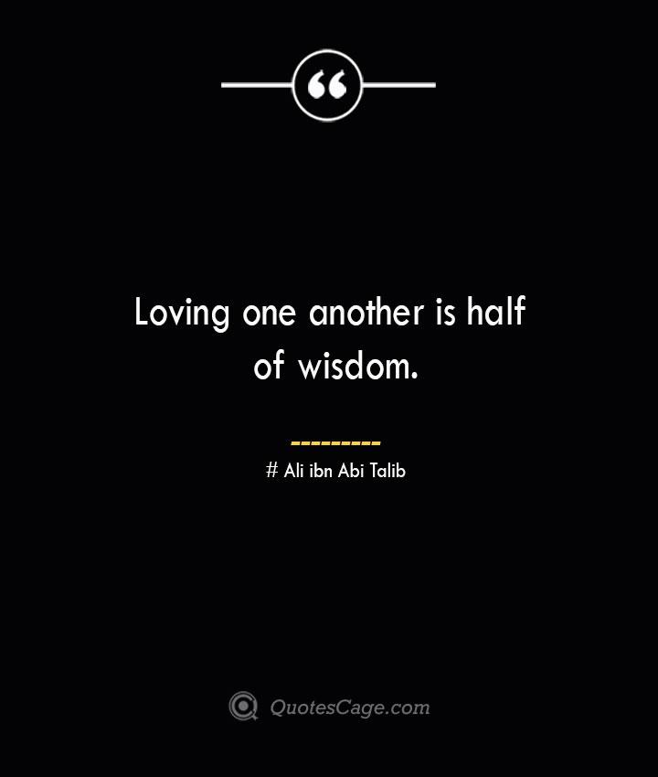 Loving one another is half of wisdom.— Ali ibn Abi Talib