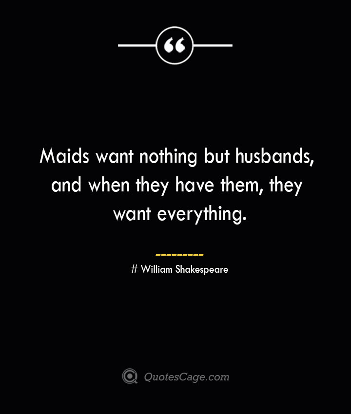 Maids want nothing but husbands and when they have them they want everything. William Shakespeare