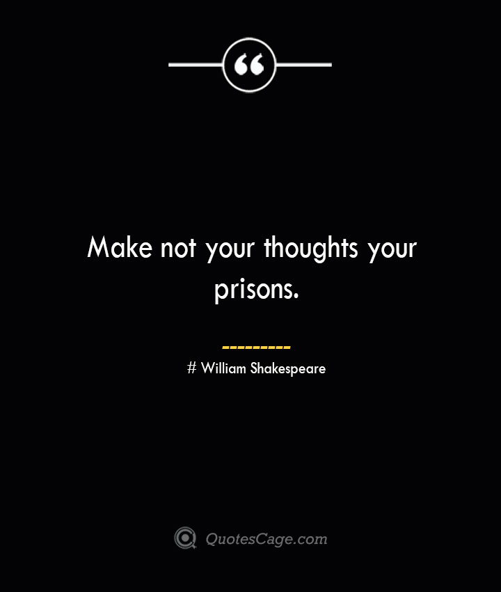 Make not your thoughts your prisons. William Shakespeare