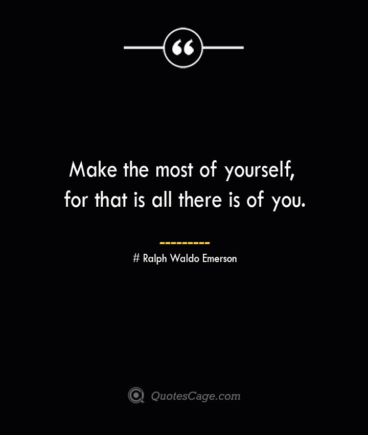 Make the most of yourself for that is all there is of you.— Ralph Waldo Emerson