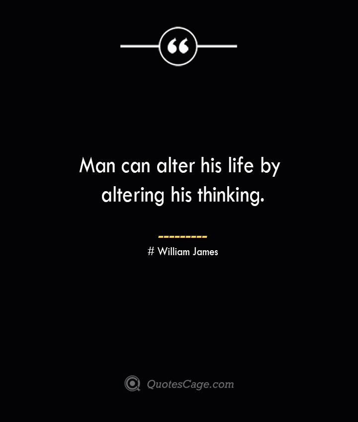 Man can alter his life by altering his thinking.— William James