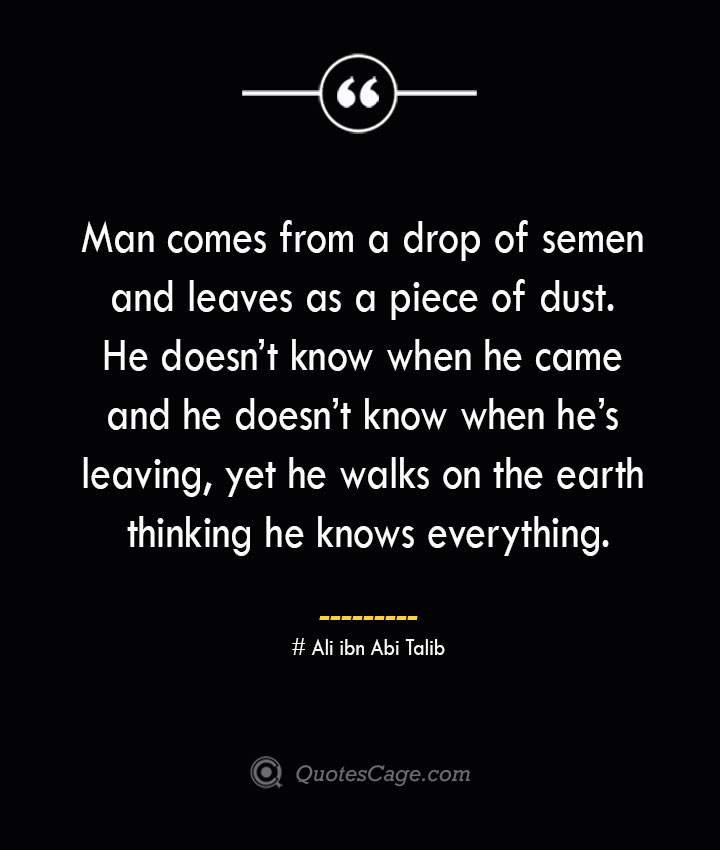 Man comes from a drop of semen and leaves as a piece of dust. He doesnt know when he came and he doesnt know when hes leaving yet he walks on the earth thinking he knows everything. — Ali ibn Abi Talib