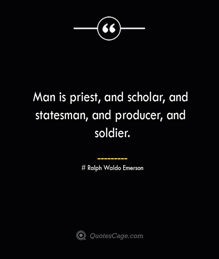Man is priest and scholar and statesman and producer and soldier.— Ralph Waldo Emerson