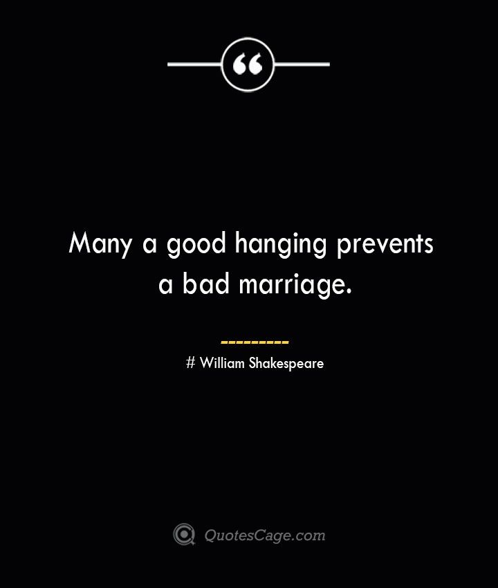 Many a good hanging prevents a bad marriage. William Shakespeare