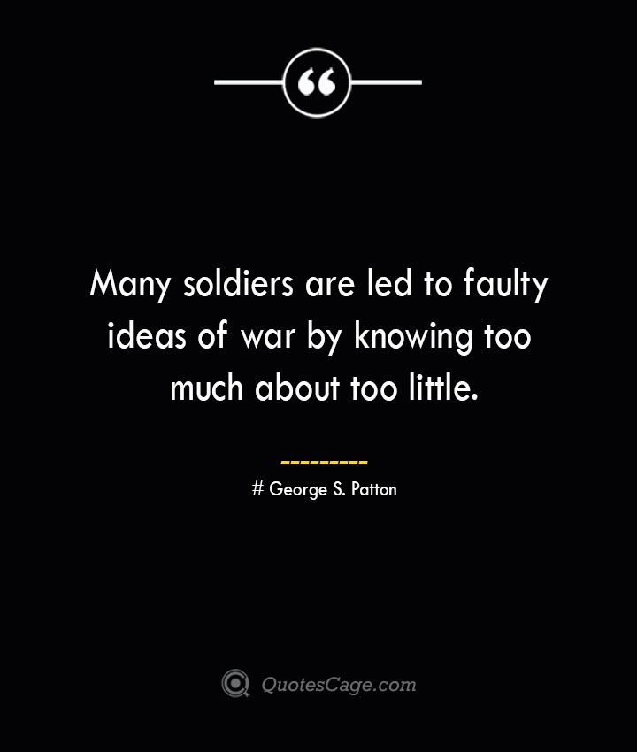 Many soldiers are led to faulty ideas of war by knowing too much about too little.— George S. Patton