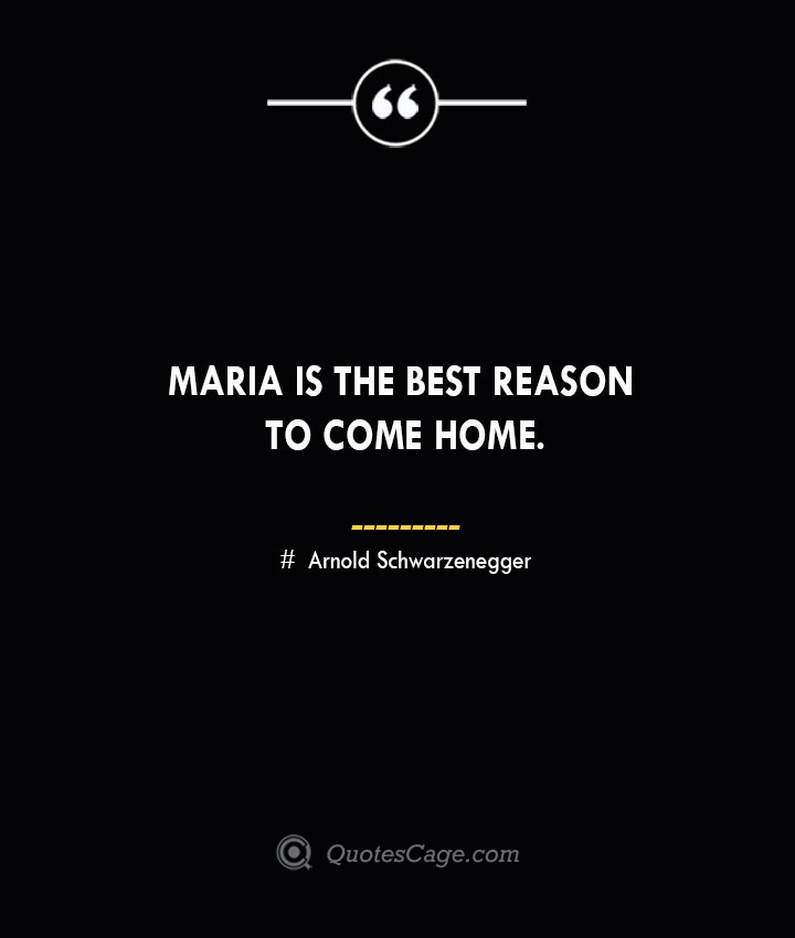 Maria is the best reason to come home.— Arnold Schwarzenegger