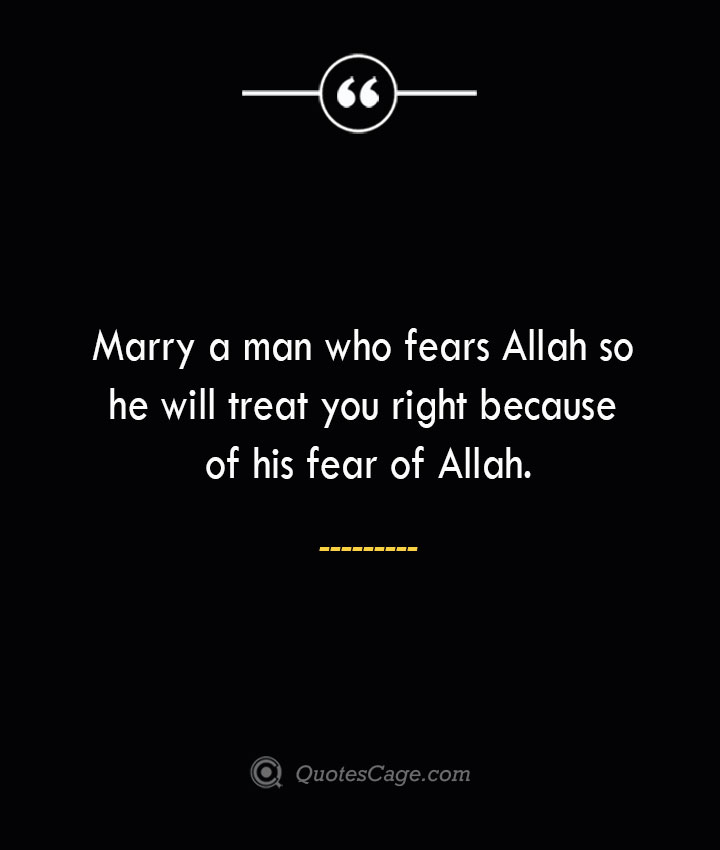 Marry a man who fears Allah so he will treat you right because of his fear of Allah. 1