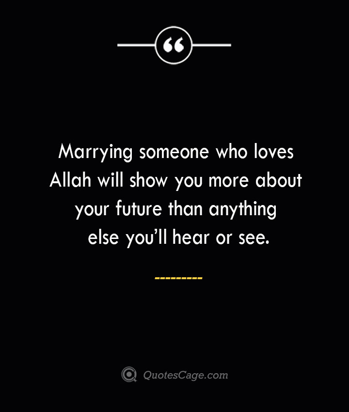 Marrying someone who loves Allah will show you more about your future than anything else youll hear or see. 1