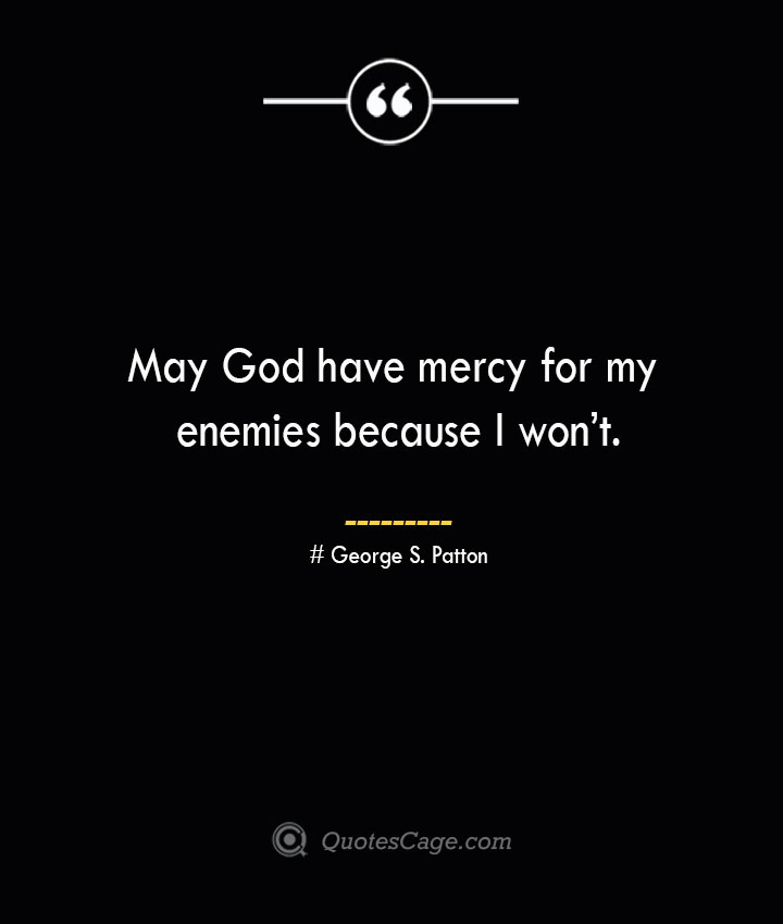 May God have mercy for my enemies because I wont.— George S. Patton