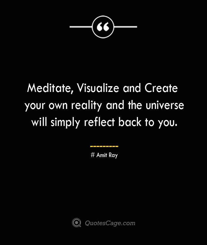 Meditate Visualize and Create your own reality and the universe will simply reflect back to you.— Amit Ray