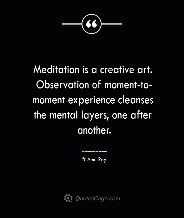 Meditation is a creative art. Observation of moment to moment experience cleanses the mental layers one after another.— Amit Ray 1