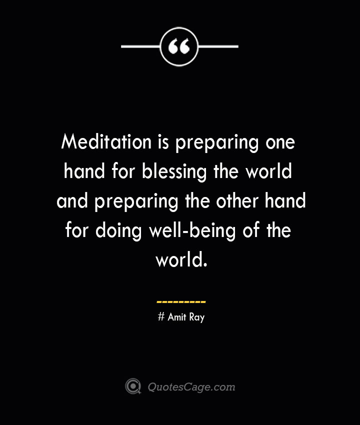 Meditation is preparing one hand for blessing the world and preparing the other hand for doing well being of the world.— Amit Ray