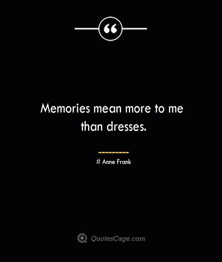 Memories mean more to me than dresses.— Anne Frank