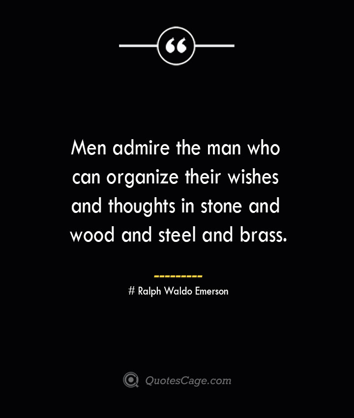 Men admire the man who can organize their wishes and thoughts in stone and wood and steel and brass.— Ralph Waldo Emerson