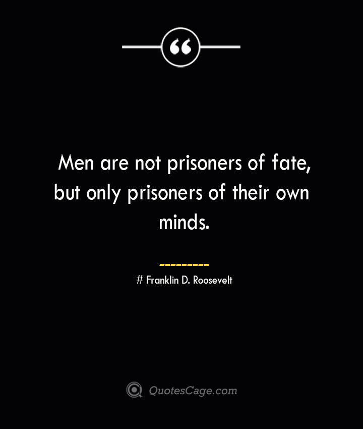 Men are not prisoners of fate but only prisoners of their own minds.— Franklin D. Roosevelt 1
