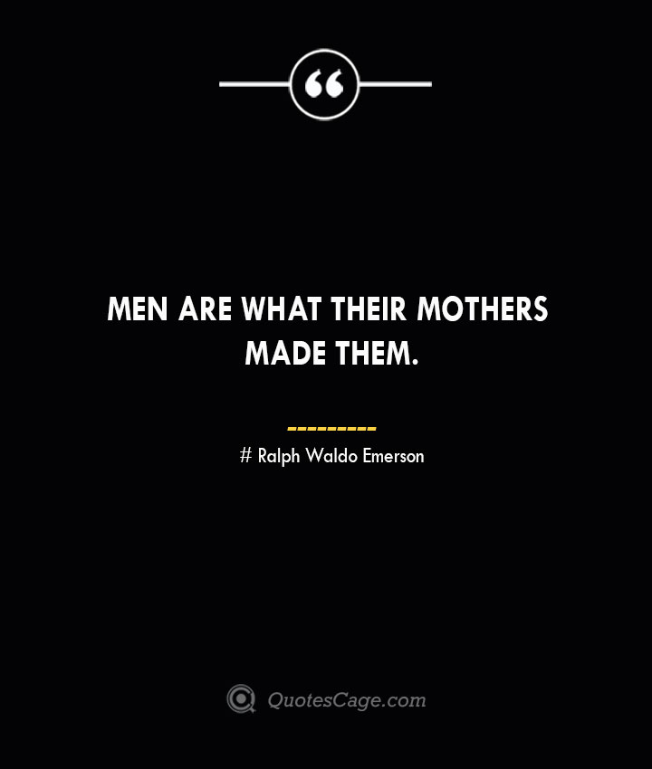 Men are what their mothers made them.— Ralph Waldo Emerson