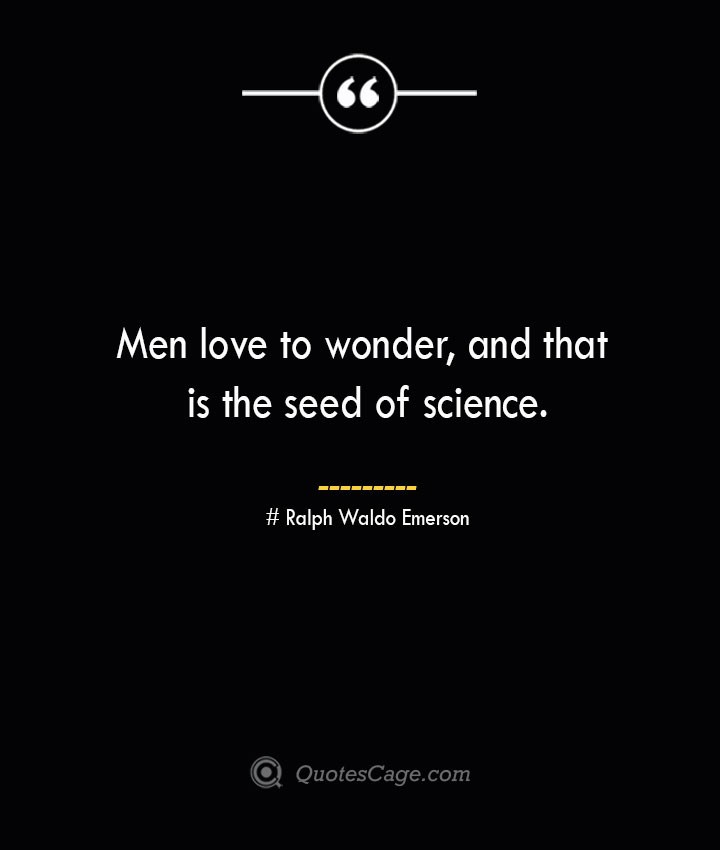 Men love to wonder and that is the seed of science.— Ralph Waldo Emerson
