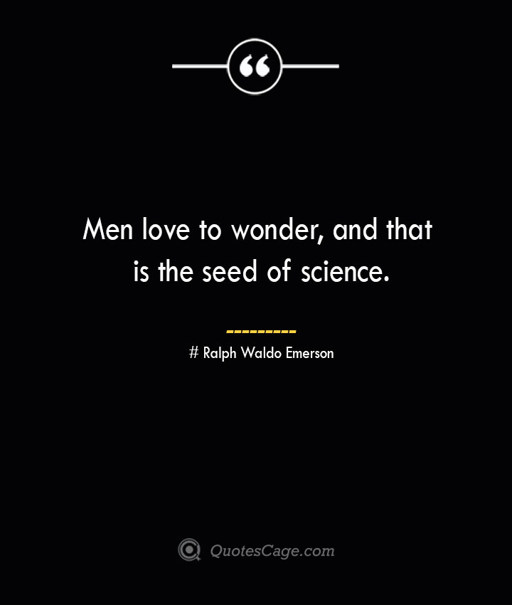 Men love to wonder and that is the seed of science.