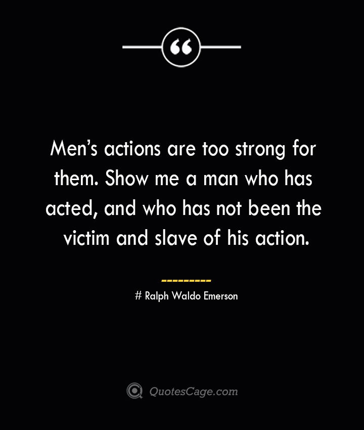 Mens actions are too strong for them. Show me a man who has acted and who has not been the victim and slave of his action.— Ralph Waldo Emerson
