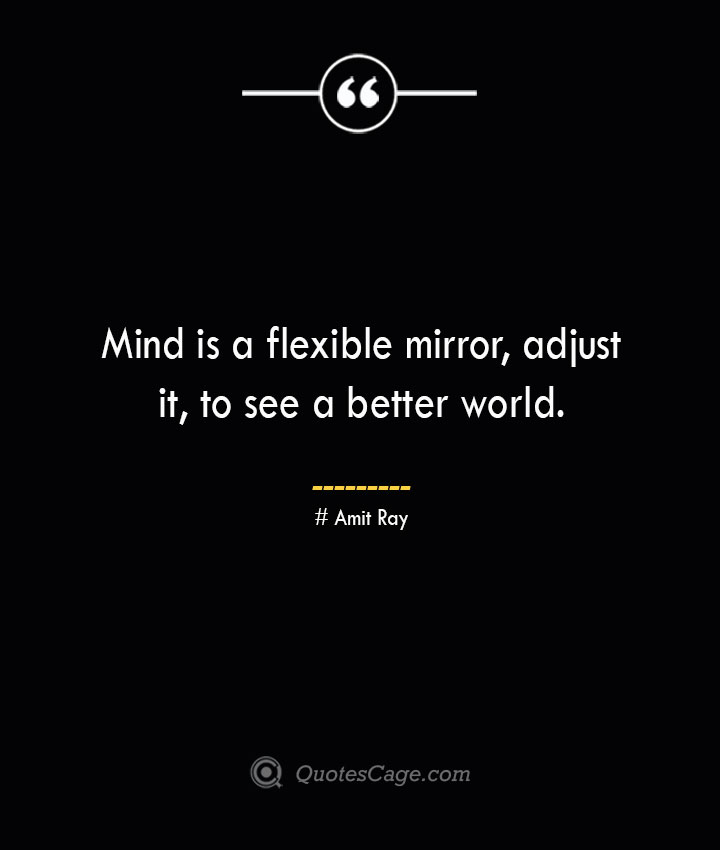Mind is a flexible mirror adjust it to see a better world.— Amit Ray