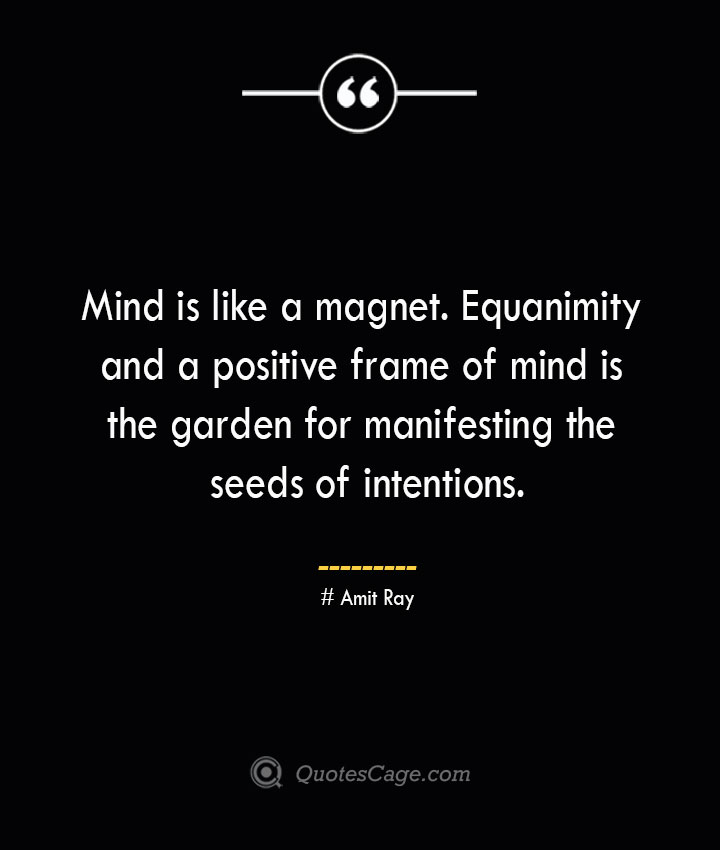 Mind is like a magnet. Equanimity and a positive frame of mind is the garden for manifesting the seeds of intentions.— Amit Ray