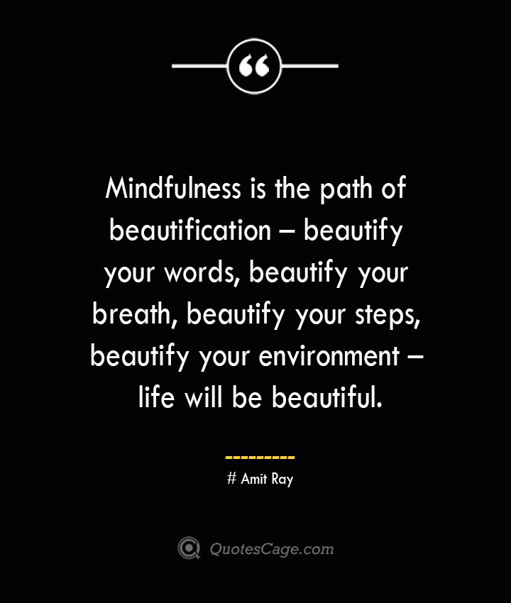 Mindfulness is the path of beautification – beautify your words beautify your breath beautify your steps beautify your environment – life will be beautiful.— Amit Ray