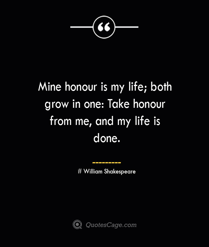 Mine honour is my life both grow in one Take honour from me and my life is done.— William Shakespeare