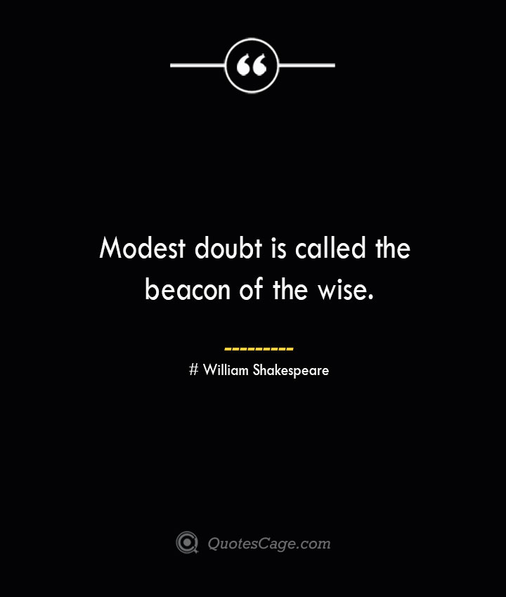 Modest doubt is called the beacon of the wise. William Shakespeare