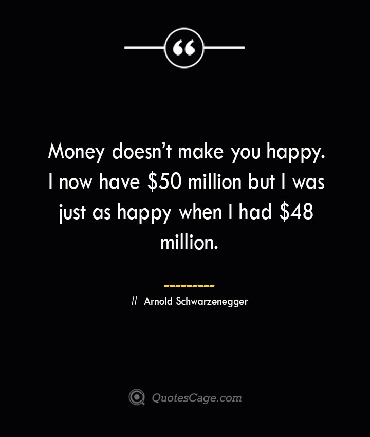 Money doesnt make you happy. I now have 50 million but I was just as happy when I had 48 million.— Arnold Schwarzenegger 1