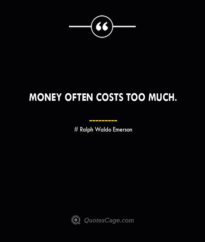Money often costs too much.— Ralph Waldo Emerson