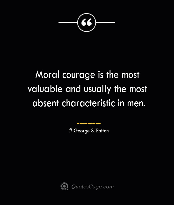 Moral courage is the most valuable and usually the most absent characteristic in men.— George S. Patton