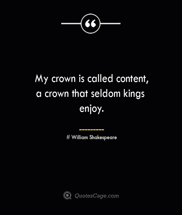 My crown is called content a crown that seldom kings enjoy. William Shakespeare