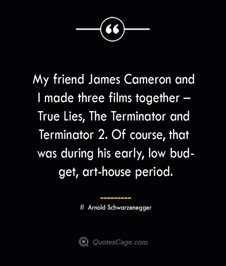 My friend James Cameron and I made three films together – True Lies The Terminator and Terminator 2. Of course that was during his early low budget art house period.— Arnold Schwarzenegger