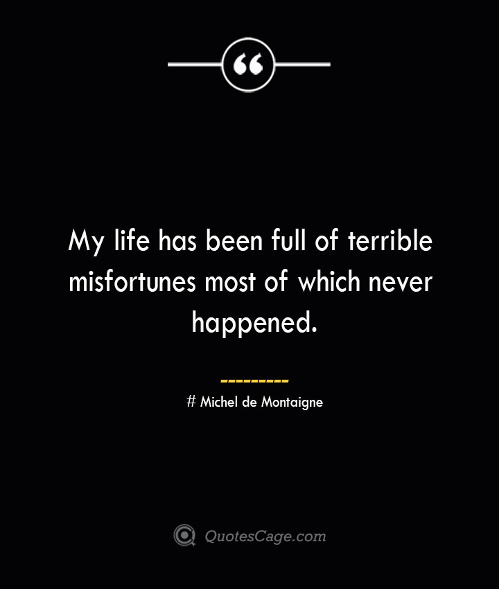 My life has been full of terrible misfortunes most of which never happened.— Michel de Montaigne