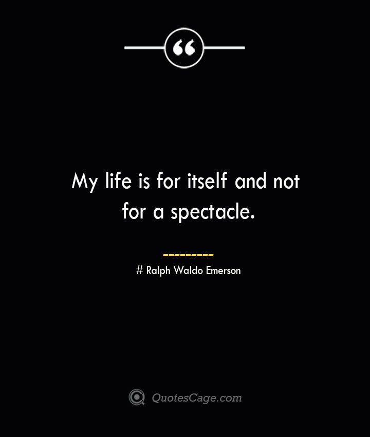 My life is for itself and not for a spectacle.— Ralph Waldo Emerson