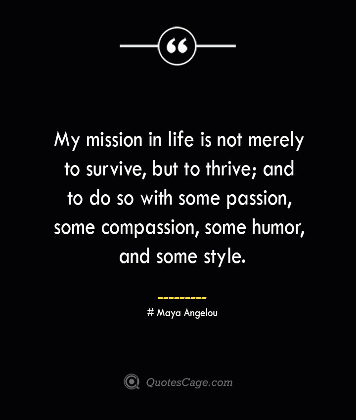 My mission in life is not merely to survive but to thrive and to do so with some passion some compassion some humor and some style.— Maya Angelou
