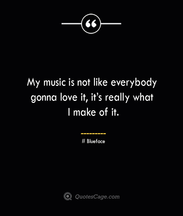 My music is not like everybody gonna love it its really what I make of it.— Blueface