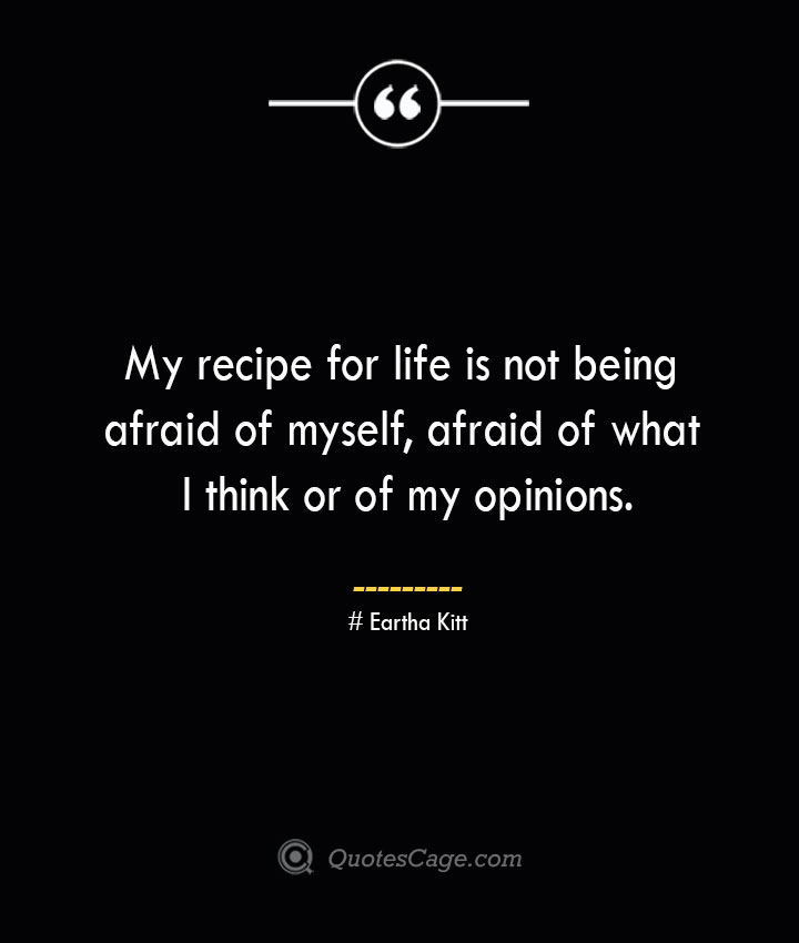 My recipe for life is not being afraid of myself afraid of what I think or of my opinions.— Eartha Kitt