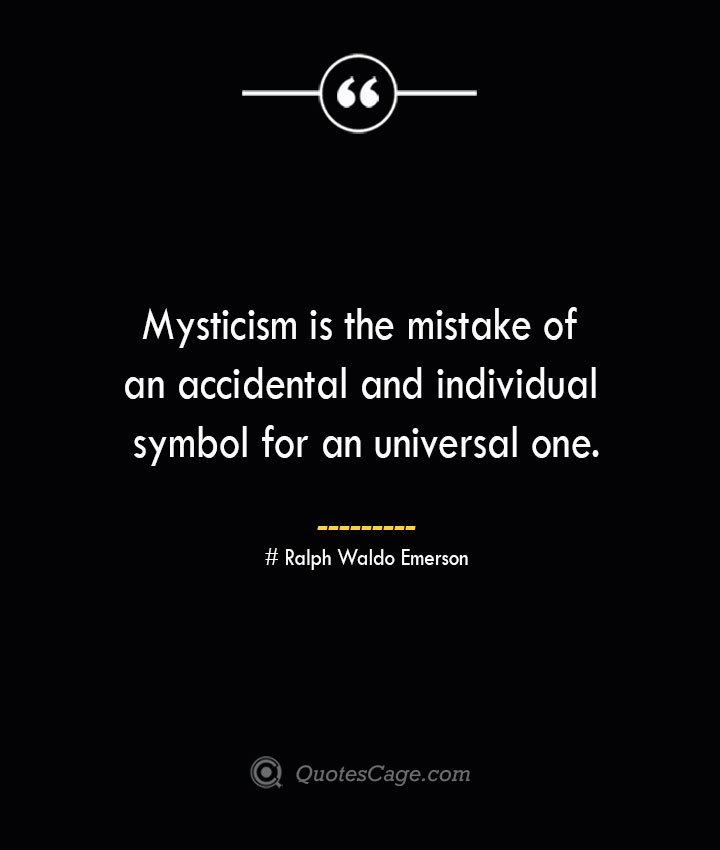 Mysticism is the mistake of an accidental and individual symbol for an universal one.— Ralph Waldo Emerson