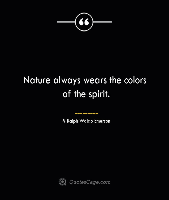 Nature always wears the colors of the spirit.— Ralph Waldo Emerson