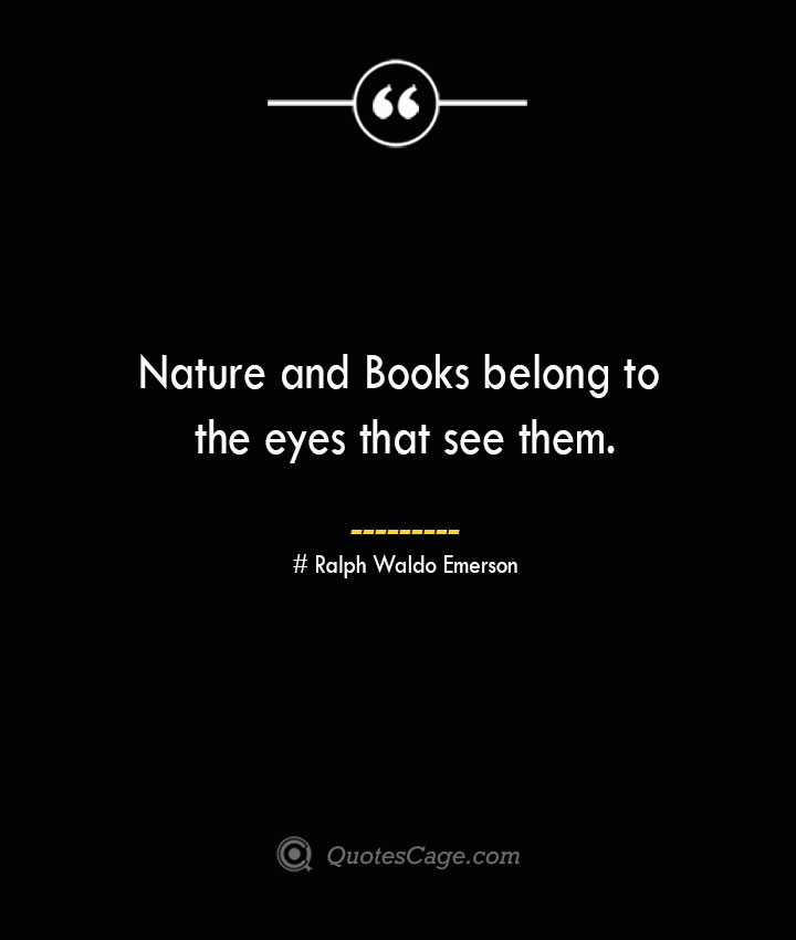 Nature and Books belong to the eyes that see them.— Ralph Waldo Emerson