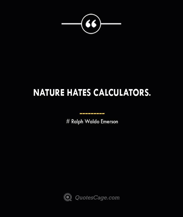 Nature hates calculators.— Ralph Waldo Emerson