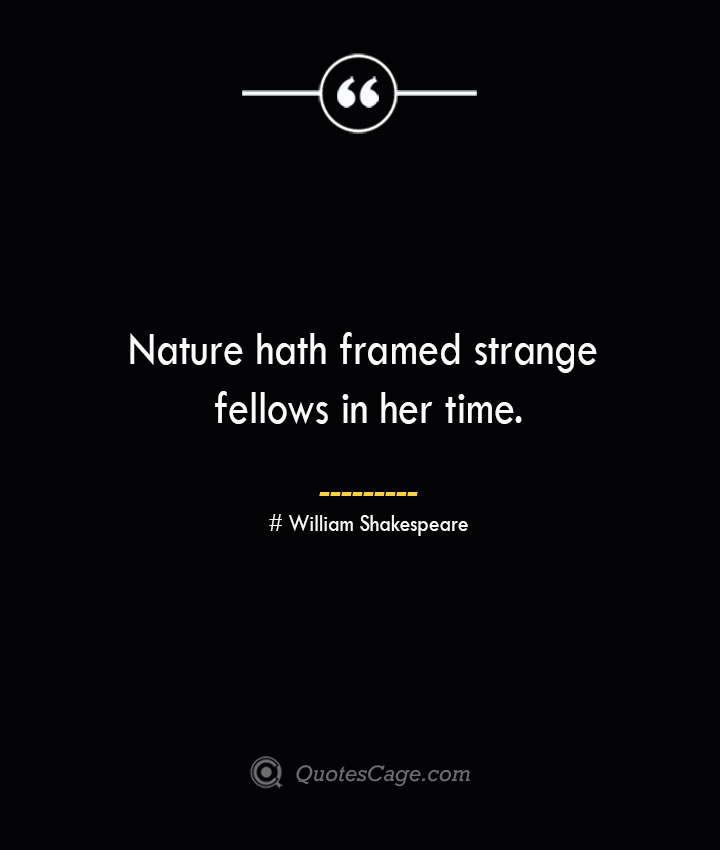 Nature hath framed strange fellows in her time. William Shakespeare